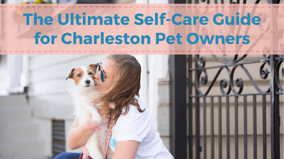 The Ultimate Self-Care Guide for Charleston Pet Owners